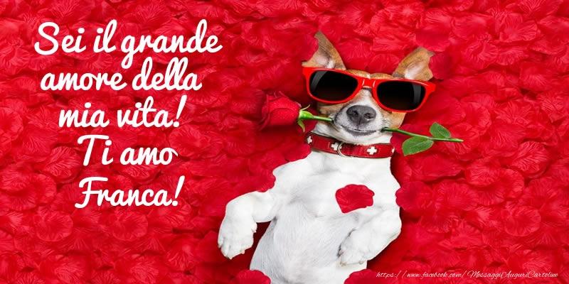 Cartoline d'amore | Sei il grande amore della mia vita! Ti amo Franca!