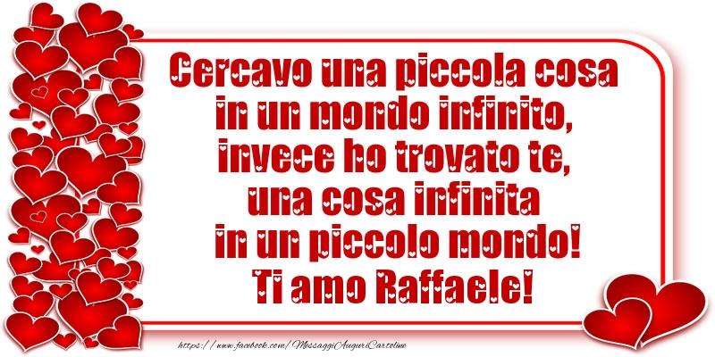 Cartoline d'amore   Cercavo una piccola cosa in un mondo infinito, invece ho trovato te, una cosa infinita in un piccolo mondo! Ti amo Raffaele!