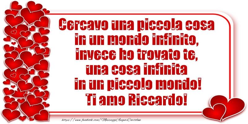 Cartoline d'amore   Cercavo una piccola cosa in un mondo infinito, invece ho trovato te, una cosa infinita in un piccolo mondo! Ti amo Riccardo!