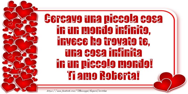 Cartoline d'amore | Cercavo una piccola cosa in un mondo infinito, invece ho trovato te, una cosa infinita in un piccolo mondo! Ti amo Roberta!