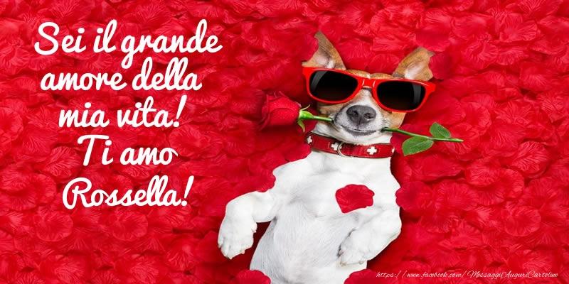 Cartoline d'amore   Sei il grande amore della mia vita! Ti amo Rossella!