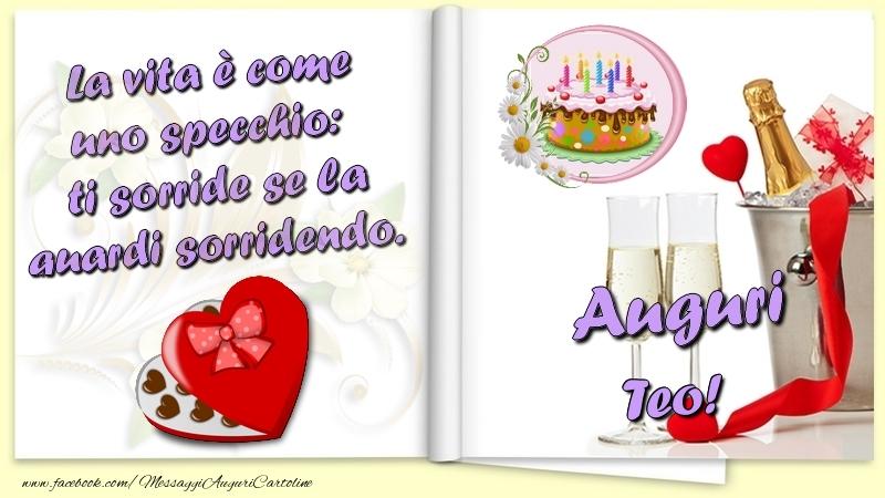 Cartoline di auguri   La vita è come uno specchio:  ti sorride se la guardi sorridendo. Auguri Teo