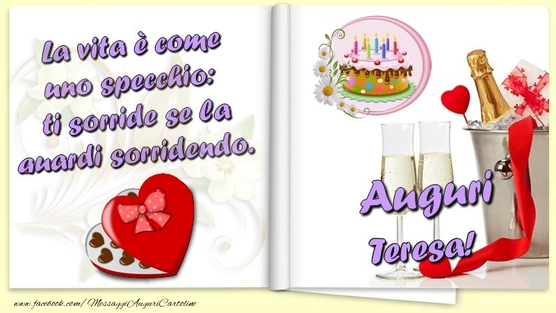 Cartoline di auguri   La vita è come uno specchio:  ti sorride se la guardi sorridendo. Auguri Teresa