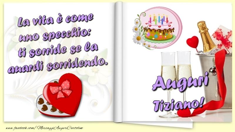 Cartoline di auguri   La vita è come uno specchio:  ti sorride se la guardi sorridendo. Auguri Tiziano