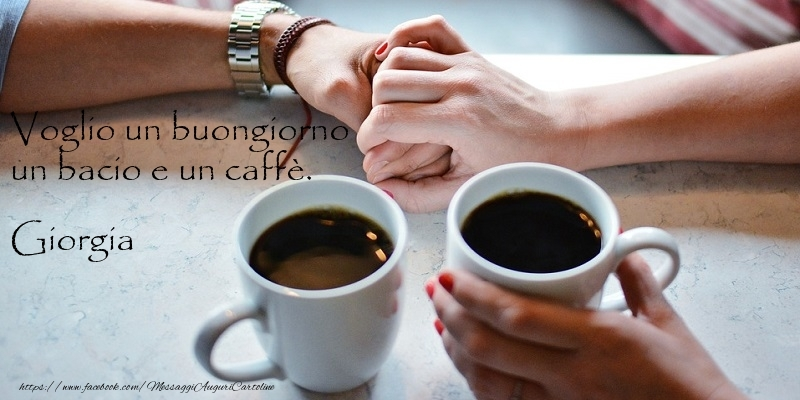 Cartoline di buongiorno | Voglio un buongiorno un bacio e un caffu00e8. Giorgia