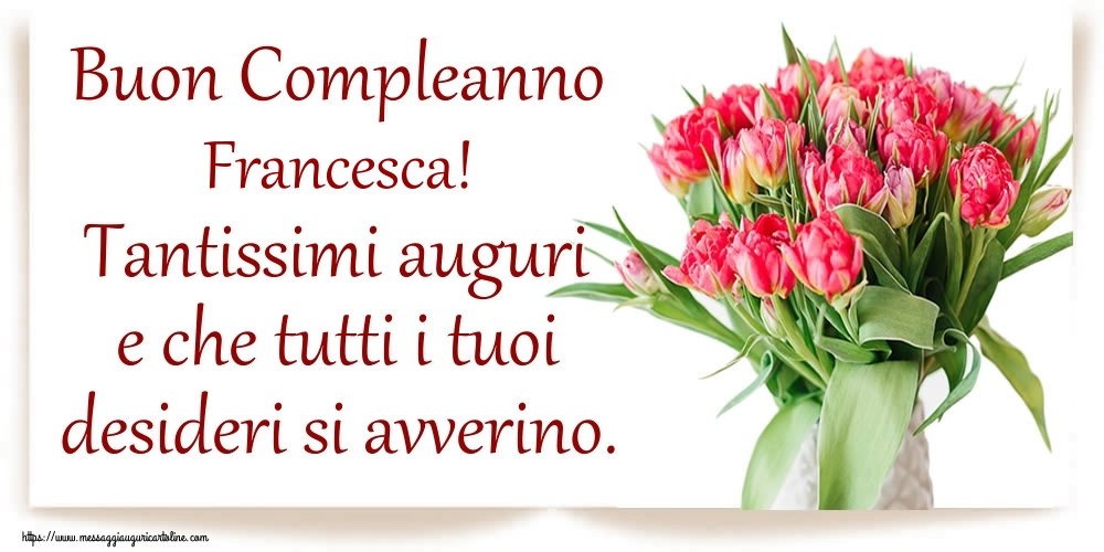 Cartoline di compleanno   Buon Compleanno Francesca! Tantissimi auguri e che tutti i tuoi desideri si avverino.