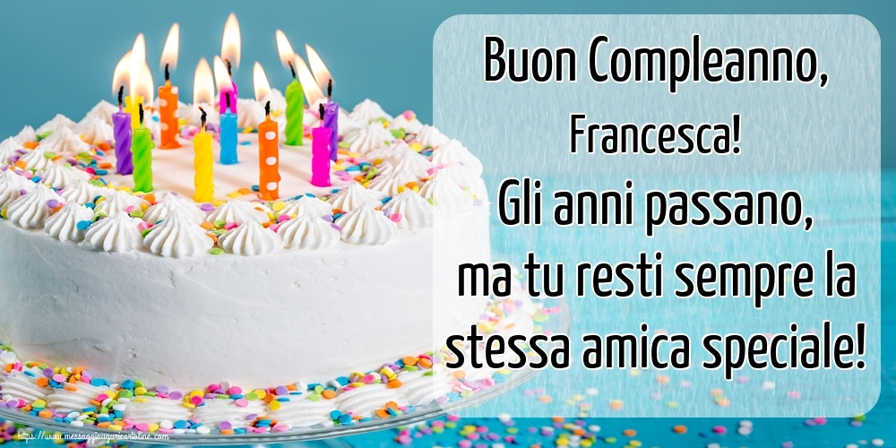 Cartoline di compleanno   Buon Compleanno, Francesca! Gli anni passano, ma tu resti sempre la stessa amica speciale!