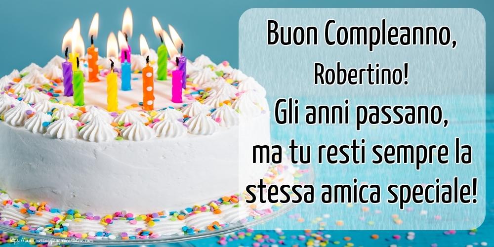 Cartoline di compleanno   Buon Compleanno, Robertino! Gli anni passano, ma tu resti sempre la stessa amica speciale!