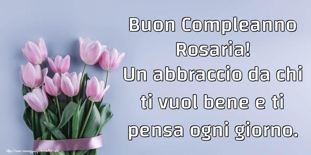 Cartoline di compleanno   Buon Compleanno Rosaria! Un abbraccio da chi ti vuol bene e ti pensa ogni giorno.