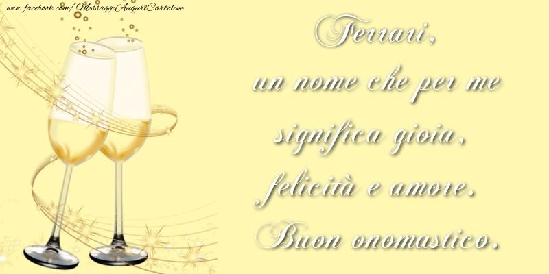 Cartoline di onomastico   Ferrari, un nome che per me significa gioia, felicità e amore. Buon onomastico.