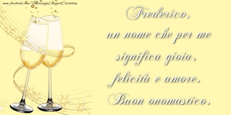 Cartoline di onomastico | Frederico, un nome che per me significa gioia, felicità e amore. Buon onomastico.